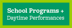 School Programs + Daytime Performances